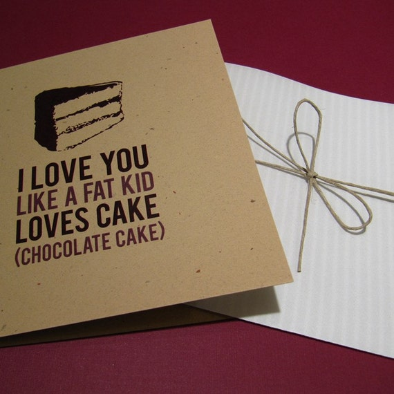 I Love You Like A Fat Kid Loves Chocolate Cake