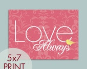 LOVE Always - 5x7 Print (Featured Raspberry Kiss and Canary) (Customizable Colors) Buy 3 get one Free