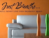 Just Breathe, you'll never live this moment again - Vinyl Lettering Wall Decal - Sticker, gift, cling 1621