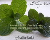 All Things Mint -A unique collection of tips for growing, creating with and cooking with Mint-