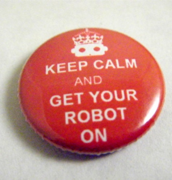 """Keep Calm And Get Your Robot On 1"""" button"""