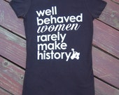 Well Behaved Women Rarely Make History -  Women's Soft Jersey Tshirt S/M/L/XL/XXL