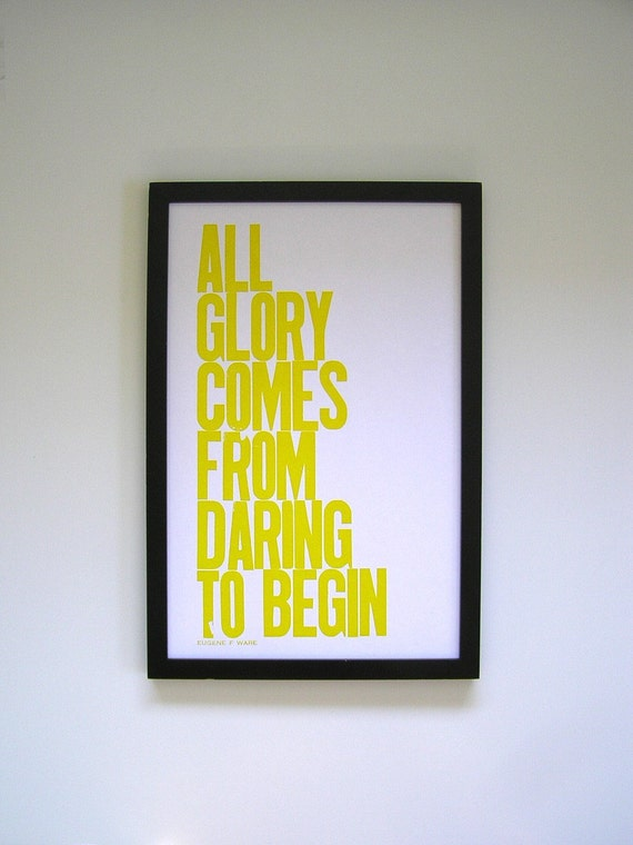 Yellow Poster, All Glory Comes from Daring to Begin Letterpress Print