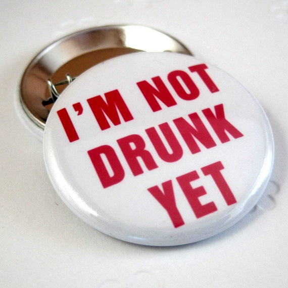 Im not drunk Yet 1 1/2 inches (38mm) Photo Pinback Button or Magnet