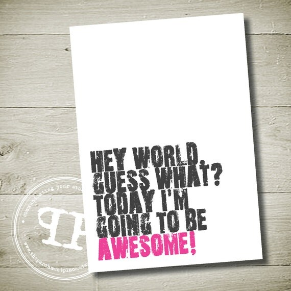 "hey world, guess what today i'm going to be awesome -  Printable WALL ART QUOTE 8"" x 10"""