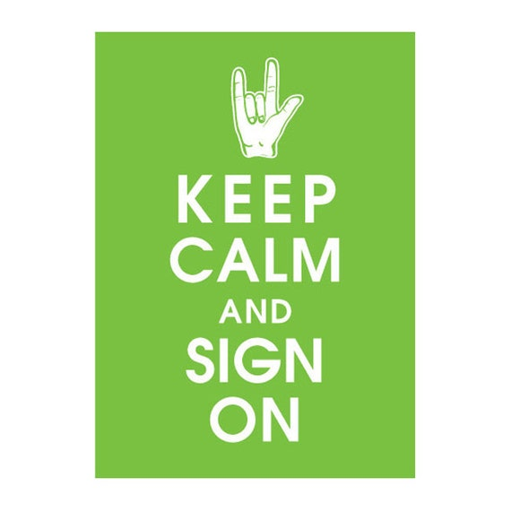 Keep Calm and SIGN ON - 5x7 (Featured in Grass Green) (Love) Sign Language Inspired (Buy 3 and get 1 FREE)