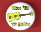 Ukulele button Uke 'til ya puke pinback button badge 1 inch pin