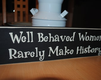 Wood Sign - Well Behaved Women Rarely Make History