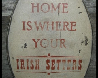Primitive Sign - Home is Where your Irish Setter Is or Irish Setters Are - Several Colors Available