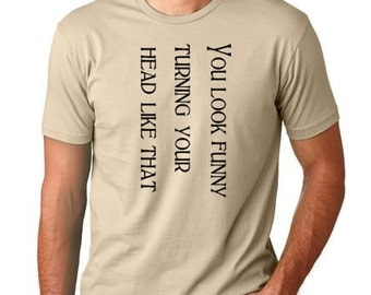 You look funny turning your head like that  funny T shirt screenprinted Humor Tee