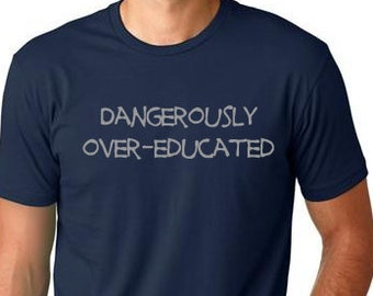 Dangerously over educated  funny T shirt cool T-shirt screenprinted Tee