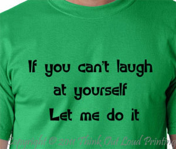 If you can't laugh at yourself  let me do it  funny T shirt  Humor Tee
