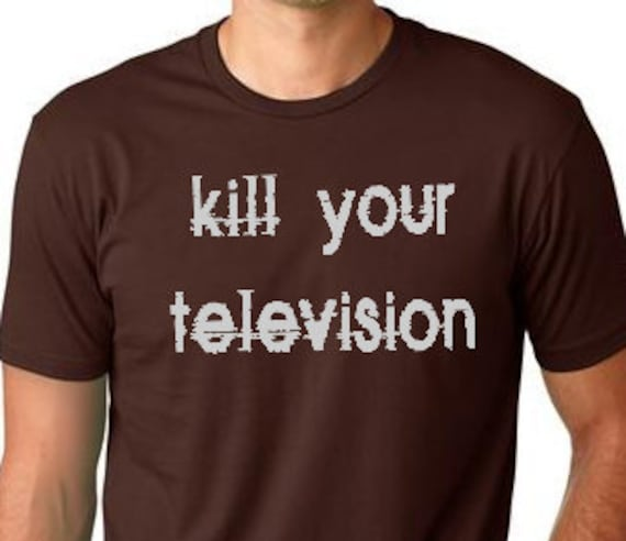 Kill your Television funny T shirt cool T-shirt screenprinted Tee