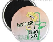 I Said So Daisy Magnet or Button -A2-