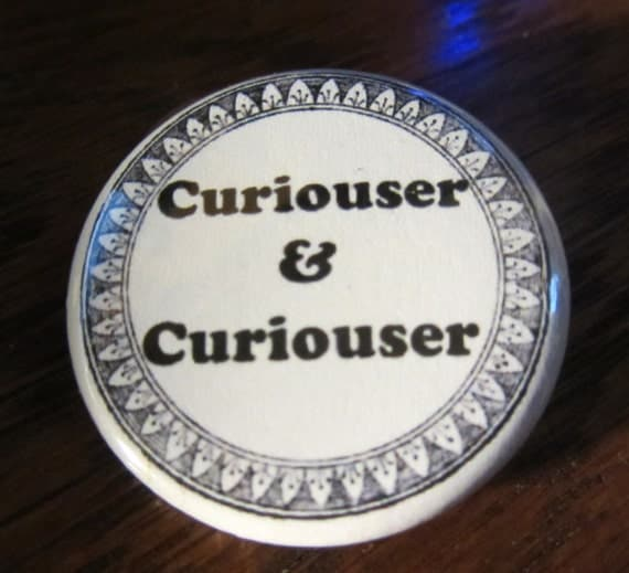 Curiouser and Curiouser Alice in Wonderland  1.25 inch Button/ Badge/ Pin