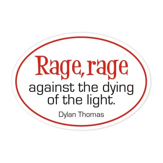 rage, rage against the dying of the light Dylan Thomas sticker