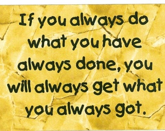 Magnet- If you always do what you have always done...