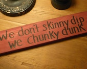 We don't skinny dip... we chunky dunk.. Funny wooden sign