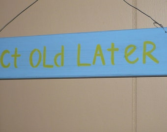 Act Old Later... Cute Wooden Sign