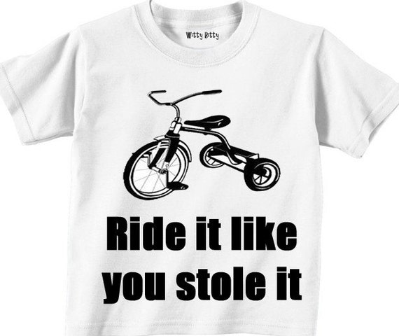 Ride It Like You Stole It - Tricycle - Bicycle - Motorcycle - Funny - Any Size Infant or Toddler Tshirt or Onesie