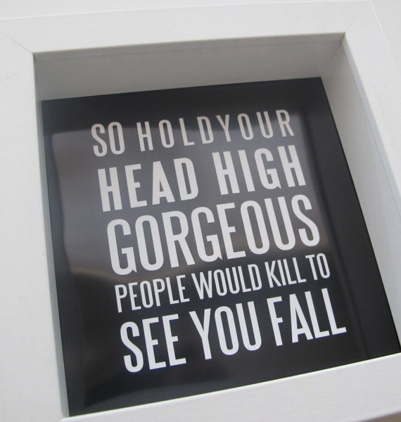 So Hold Your Head High Gorgeous People Would Kill To See You Fall-  WITH FRAME