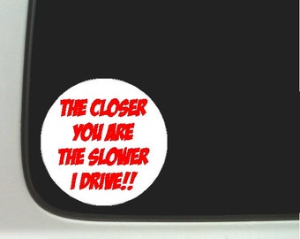 The closer you are the slower I drive....Funny Car Decal Window Laptop Fun Driving Sticker
