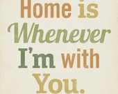 Home is Whenever I'm With You 8x10 Art Print Typography inspirational