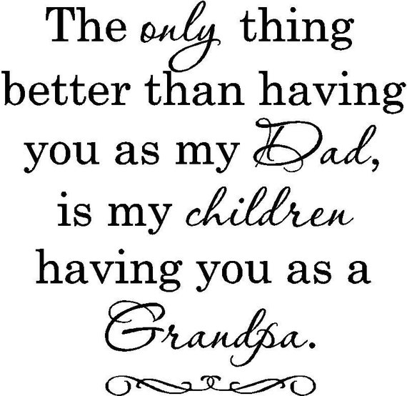 The only thing better than having you for my dad is my children having you as a grandpa....vinyl lettering quote