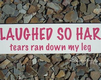 Funny Wood Sign - I LAUGHED SO HARD tears ran down my leg, custom sign, fun