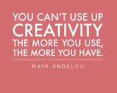 """You Can't Use Up Creativity - The more you use, the more you have - Inspirational Quote from Maya Angelou -8""""x10"""""""