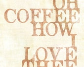 Oh Coffee How I Love Thee Art Print - Available Sizes: 5x7, 8x10, 11x14 or 12x18