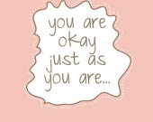 You Are Okay Just As You Are   Art Print - Available Sizes: 5x7, 8x10, 11x14 or 12x18