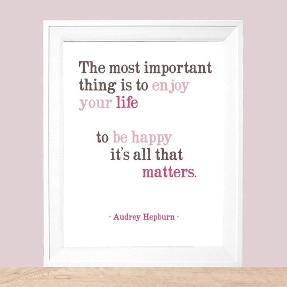 Audrey Hepburn quote  The Most Important Thing ....  Art Print - Available Sizes: 5x7, 8x10, 11x14 or 12x18