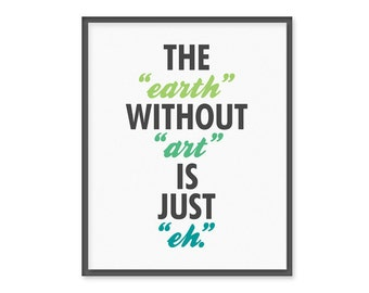 The Earth Without Art is Just Eh - 8x10 Typography Print