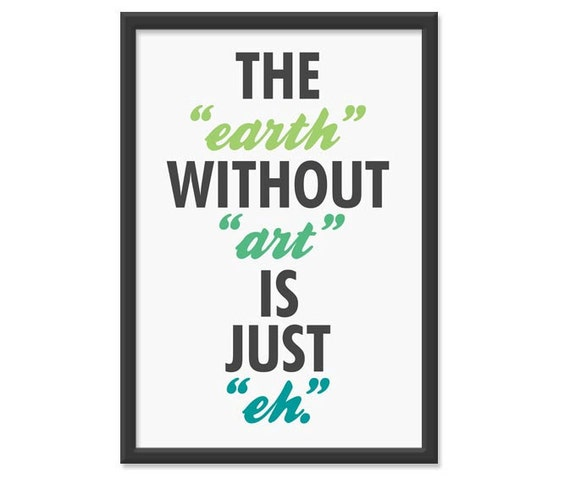 "The ""earth"" without ""art"" is just ""eh."" 13x19 Print"