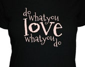 Do What You Love What You Do Shirt - Womens Shirt - 4 Colors Available - S, M, L, XL - Gift Friendly
