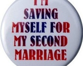 """I'm saving myself for my second marriage, cute 1"""" button or fridge magnet"""