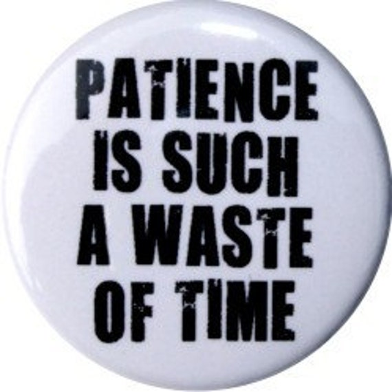 "Patience is such a waste of time, custom 1"" button (#164)"