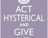 ACT HYSTERICAL and Give Up poster, 8 x 10 Keep Calm and Carry On parody