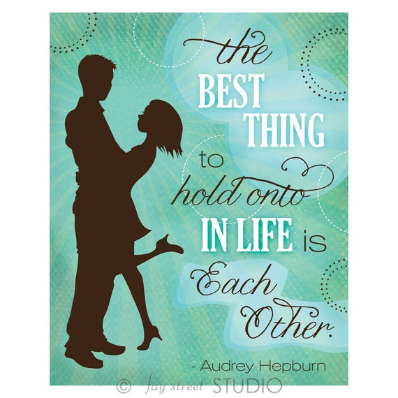 Love Quote Art Print, 8x10 - The Best Thing To Hold Onto In Life Is Each Other