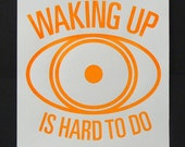 Waking Up Is Hard To Do - Screen Print
