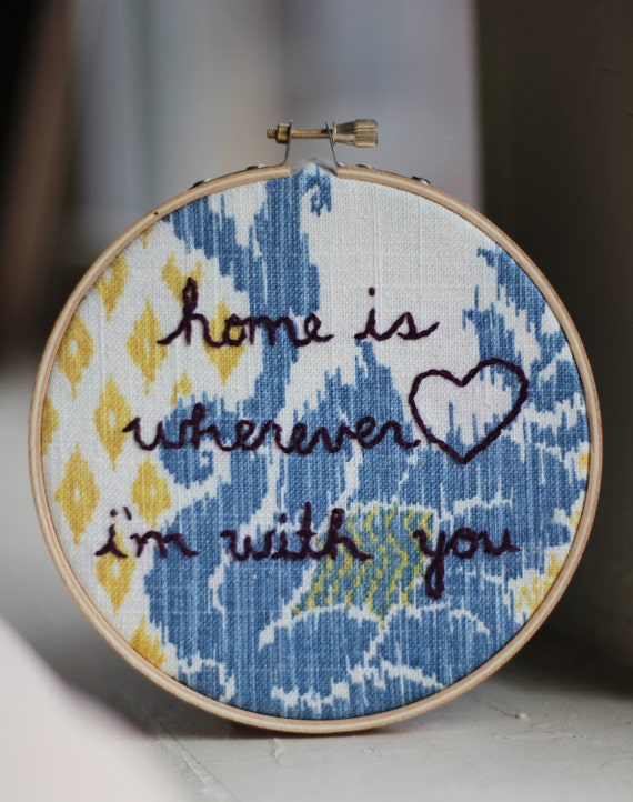 Home is Wherever I'm With You- Hand Embroidery
