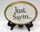 Just Sayin...   7x 9  oval plaque