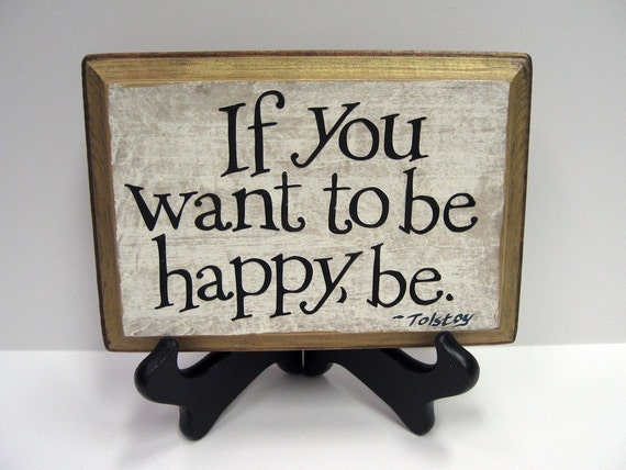 If you want to be happy, be. - Tolstoy