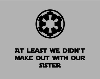 At Least We Didn't Make Out With Our Sister T-Shirt - Funny Star Wars Empire Logo Shirt - Imperial Symbol - Free Shipping