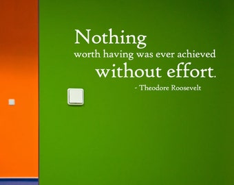 Nothing worth having was ever achieved without effort. - Theodore Roosevelt Vinyl Wall Quote Decal