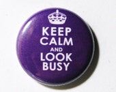 Keep Calm and Look Busy - 1 inch Button, Pin or Magnet