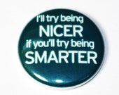I'll Try Being Nicer - 1 inch Button, Pin or Magnet
