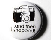 Black and White Button, And Then I Snapped : 1 inch PIN or MAGNET
