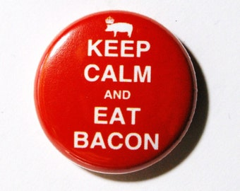 Keep Calm and Eat Bacon - 1 inch Button, Pin or Magnet